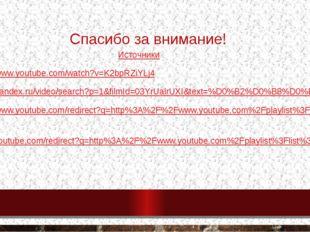 Спасибо за внимание! Источники http://www.youtube.com/watch?v=K2bpRZiYLj4 htt