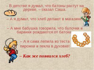 – В детстве я думал, что батоны растут на дереве, – сказал Саша. – А я думал,