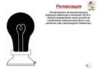 Релаксация Посмотрите на выключенную (чёрную) лампочку в течение 10-20 с. Зат