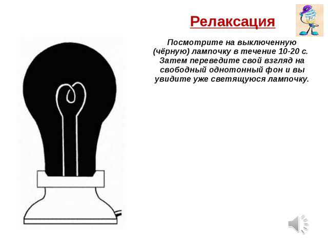 Релаксация Посмотрите на выключенную (чёрную) лампочку в течение 10-20 с. Зат...