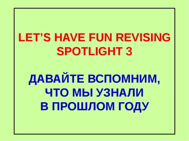 LET'S HAVE FUN REVISING SPOTLIGHT 3 ДАВАЙТЕ ВСПОМНИМ, ЧТО МЫ УЗНАЛИ В ПРОШЛОМ...