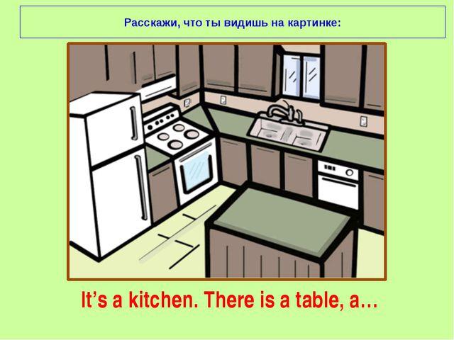 It's a kitchen. There is a table, a… Расскажи, что ты видишь на картинке: