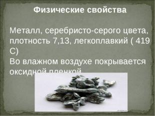 Физические свойства Металл, серебристо-серого цвета, плотность 7,13, легкопла