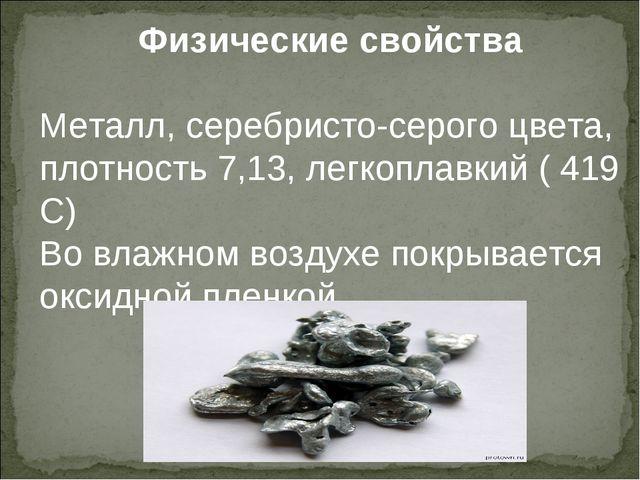 Физические свойства Металл, серебристо-серого цвета, плотность 7,13, легкопла...
