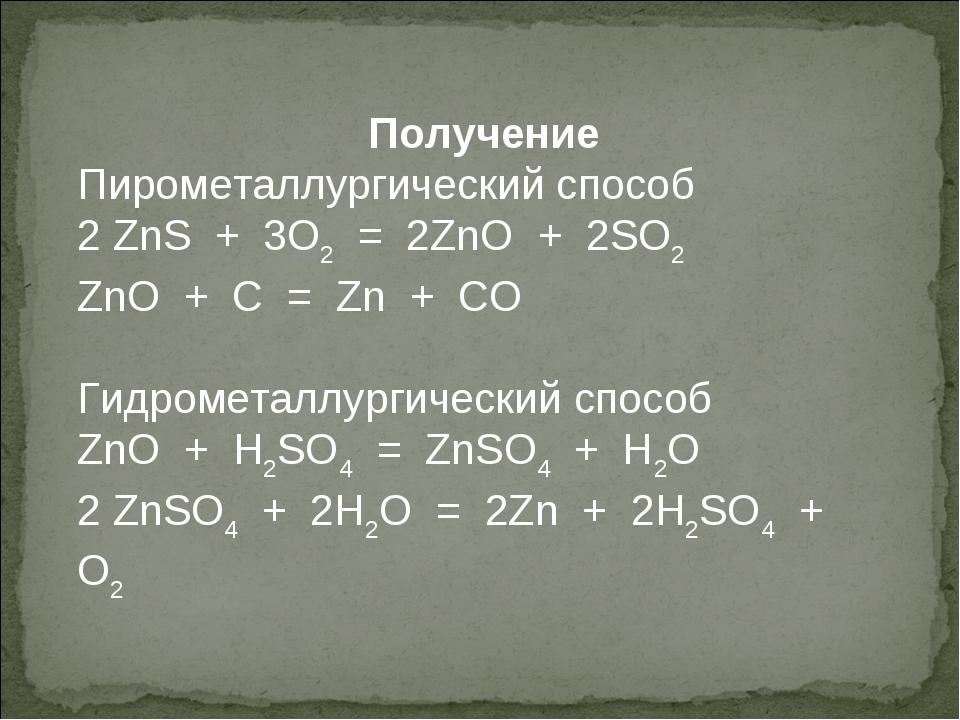 Получение Пирометаллургический способ 2 ZnS + 3O2 = 2ZnO + 2SO2 ZnO + C = Zn...