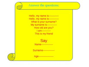 Answer the questions: Hello, my name is------------ Hello, my name is-------