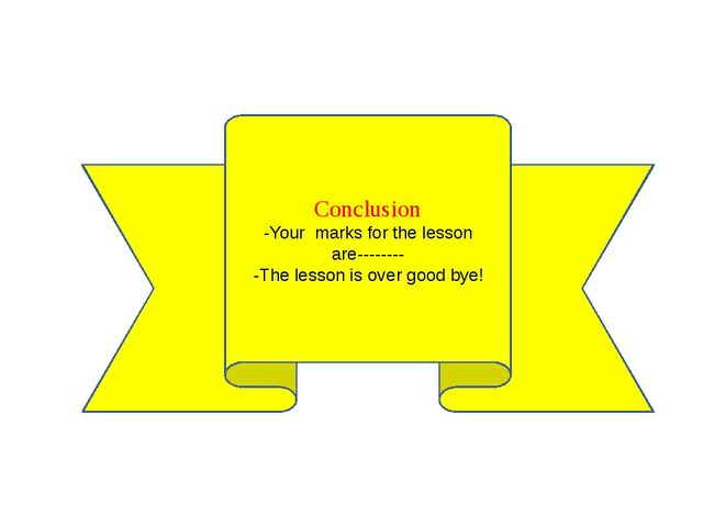 Conclusion -Your marks for the lesson are-------- -The lesson is over good bye!