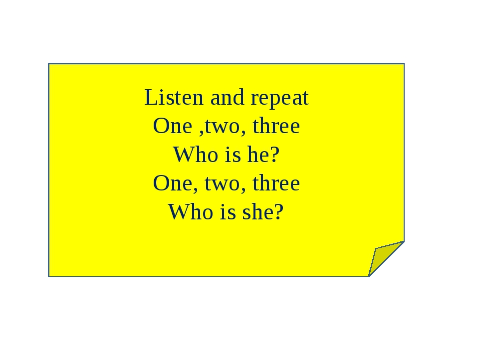Listen and repeat One ,two, three Who is he? One, two, three Who is she?