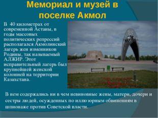 Мемориал и музей в поселке Акмол В 40 километрах от современной Астаны, в год