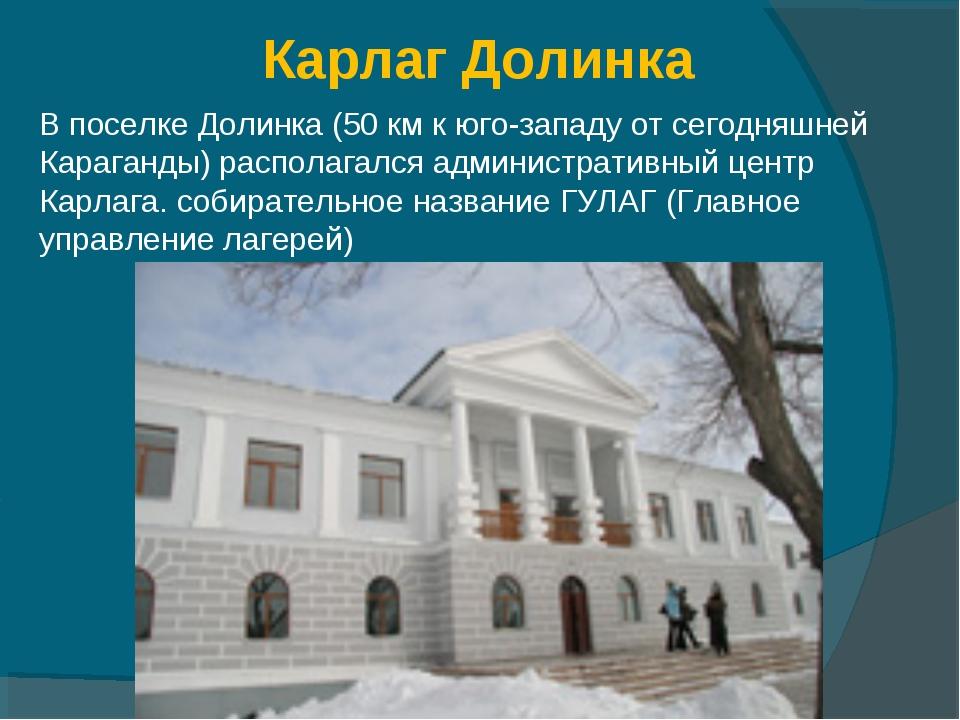 Карлаг Долинка В поселке Долинка (50 км к юго-западу от сегодняшней Караганды...