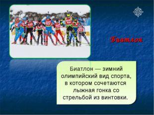 Биатлон — зимний олимпийский вид спорта, в котором сочетаются лыжная гонка со