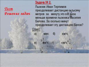Тест Решение задач Задача № 2. Лыжник Иван Терпимов преодолевает дистанцию в