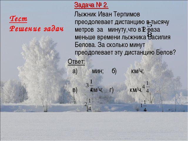 Тест Решение задач Задача № 2. Лыжник Иван Терпимов преодолевает дистанцию в...