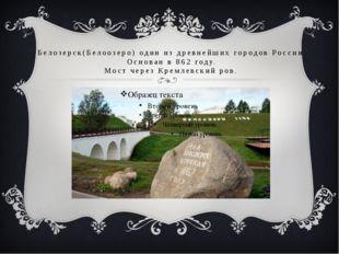 Белозерск(Белоозеро) один из древнейших городов России. Основан в 862 году. М