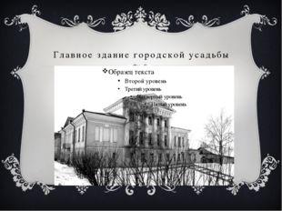 Главное здание городской усадьбы