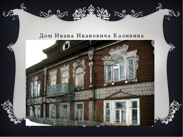 Дом Ивана Ивановича Калинина