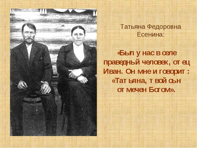 Татьяна Федоровна Есенина: «Был у нас в селе праведный человек, отец Иван. Он...
