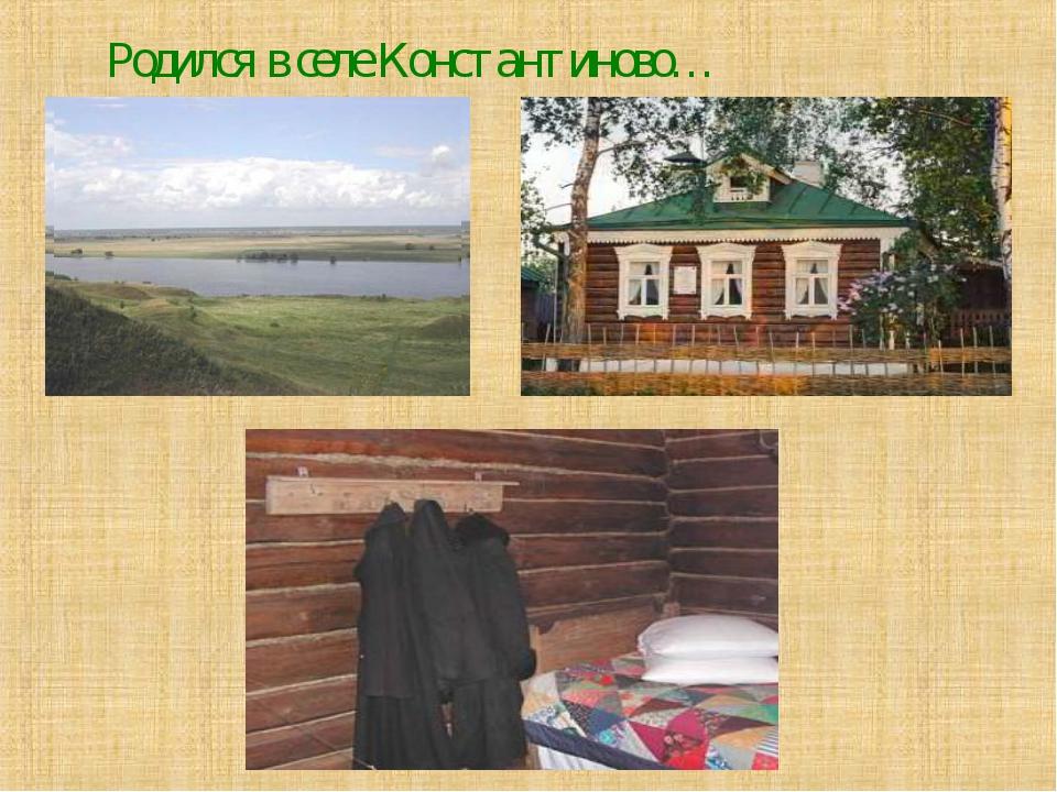 Родился в селе Константиново…