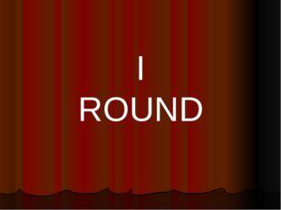 I ROUND