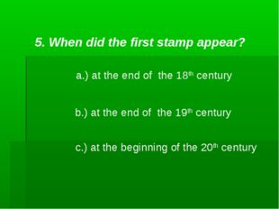 5. When did the first stamp appear? a.) at the end of the 18th century b.) at