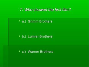 7. Who showed the first film? a.) Grimm Brothers b.) Lumier Brothers c.) Warn
