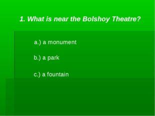 1. What is near the Bolshoy Theatre? a.) a monument b.) a park c.) a fountain
