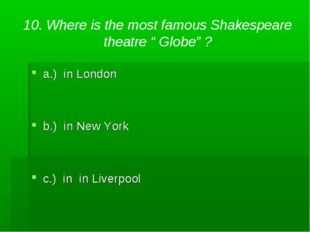 """10. Where is the most famous Shakespeare theatre """" Globe"""" ? a.) in London b.)"""