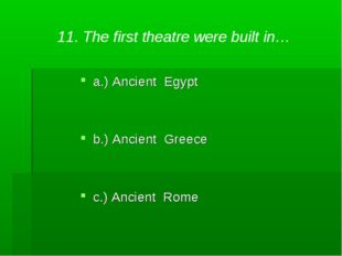 11. The first theatre were built in… a.) Ancient Egypt b.) Ancient Greece c.)