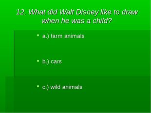 12. What did Walt Disney like to draw when he was a child? a.) farm animals b