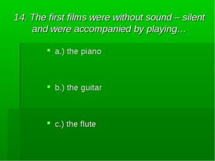 14. The first films were without sound – silent and were accompanied by playi