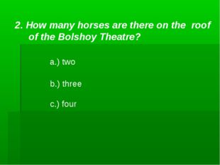 2. How many horses are there on the roof of the Bolshoy Theatre? a.) two b.)