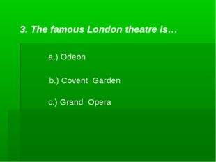 3. The famous London theatre is… a.) Odeon b.) Covent Garden c.) Grand Opera