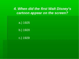 4. When did the first Walt Disney's cartoon appear on the screen? a.) 1925 b.