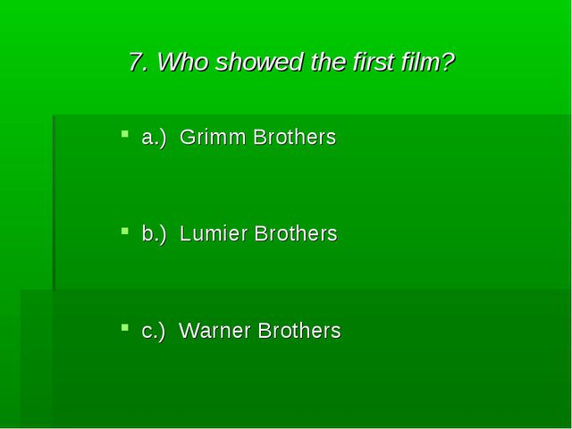 7. Who showed the first film? a.) Grimm Brothers b.) Lumier Brothers c.) Warn...