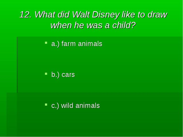 12. What did Walt Disney like to draw when he was a child? a.) farm animals b...