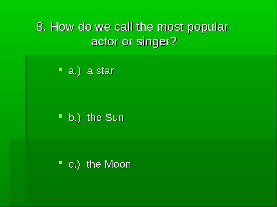 8. How do we call the most popular actor or singer? a.) a star b.) the Sun c....