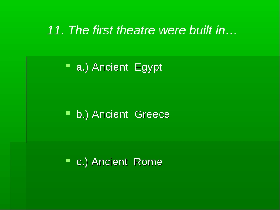 11. The first theatre were built in… a.) Ancient Egypt b.) Ancient Greece c.)...