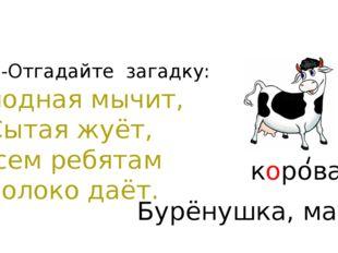 -Отгадайте загадку: Голодная мычит, Сытая жуёт, Всем ребятам Молоко даёт. кор