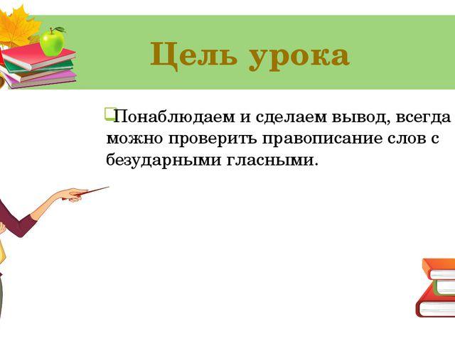 Цель урока Понаблюдаем и сделаем вывод, всегда ли можно проверить правописани...