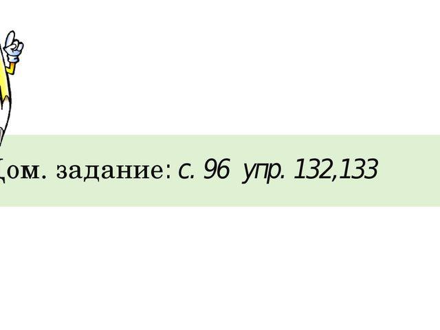 Дом. задание: с. 96 упр. 132,133