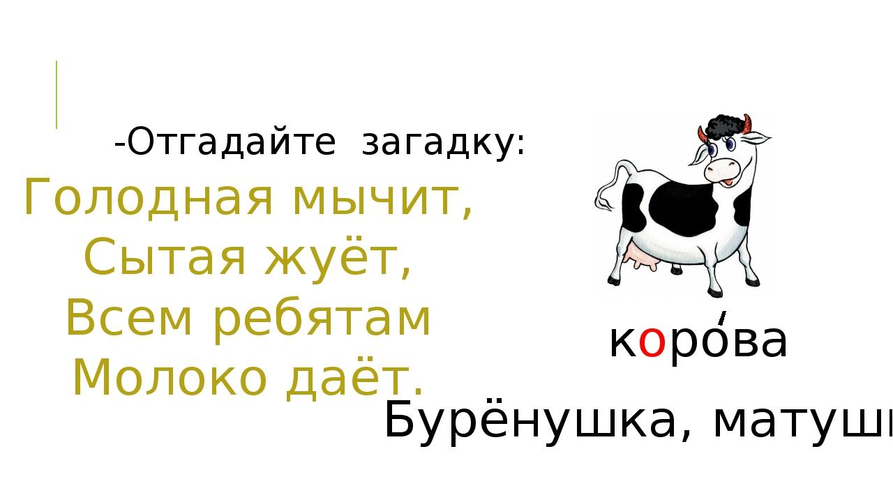 -Отгадайте загадку: Голодная мычит, Сытая жуёт, Всем ребятам Молоко даёт. кор...