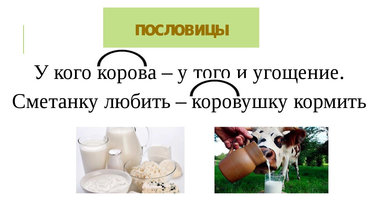 пословицы У кого корова – у того и угощение. Сметанку любить – коровушку корм...