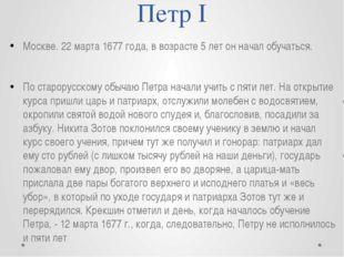 Петр I Москве. 22 марта 1677 года, в возрасте 5 лет он начал обучаться. По ст