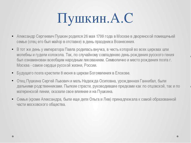 Пушкин.А.С Александр Сергеевич Пушкин родился 26 мая 1799 года в Москве в дво...