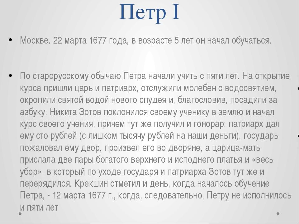 Петр I Москве. 22 марта 1677 года, в возрасте 5 лет он начал обучаться. По ст...