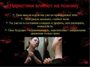 Наркотики влияют на психику. - Твои мысли и чувства уже не принадлежат тебе.
