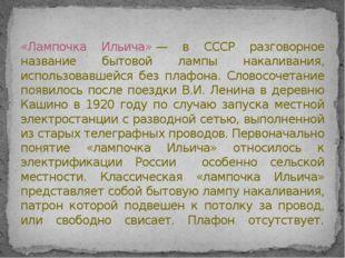 «Лампочка Ильича»— в СССР разговорное название бытовой лампы накаливания, ис