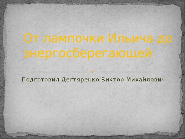 Подготовил Дегтяренко Виктор Михайлович От лампочки Ильича до энергосберегающей