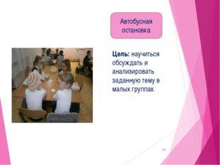 * Цель: научиться обсуждать и анализировать заданную тему в малых группах. Ав