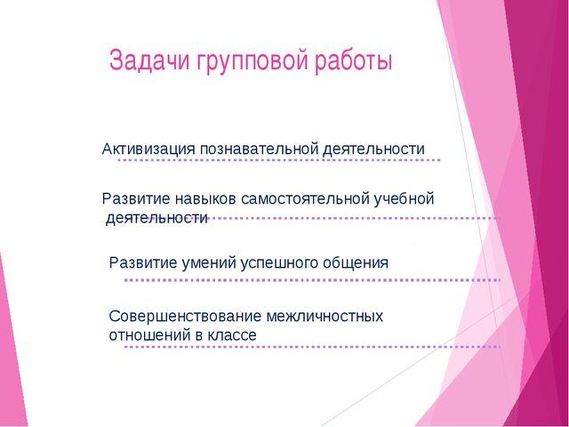 Задачи групповой работы Активизация познавательной деятельности Развитие навы...